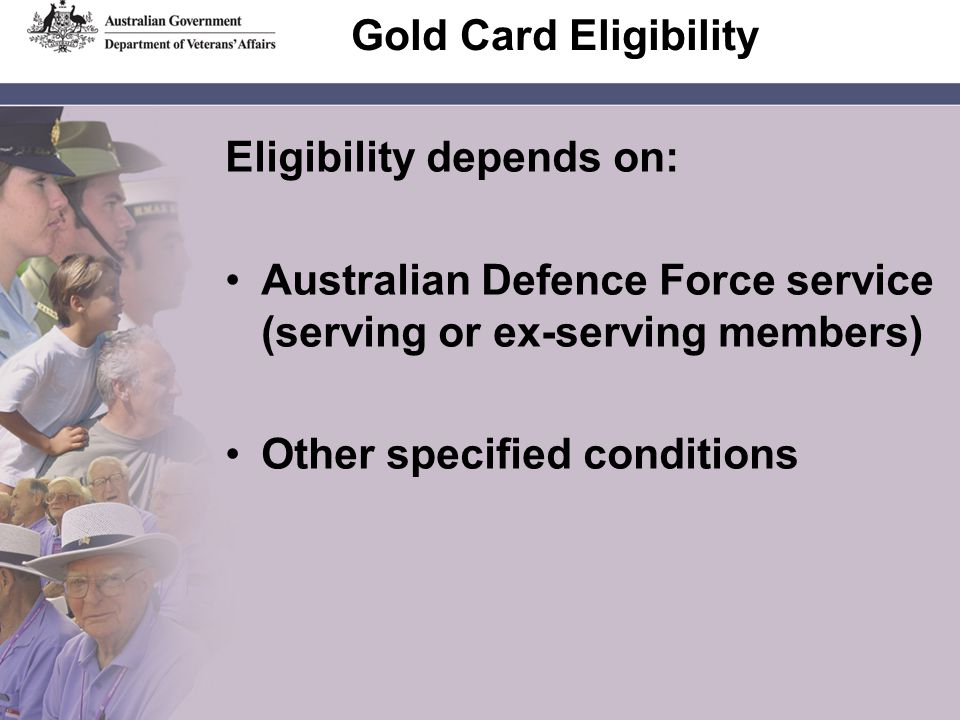 Gold Card Eligibility Eligibility depends on: Australian Defence Force service (serving or ex-serving members) Other specified conditions