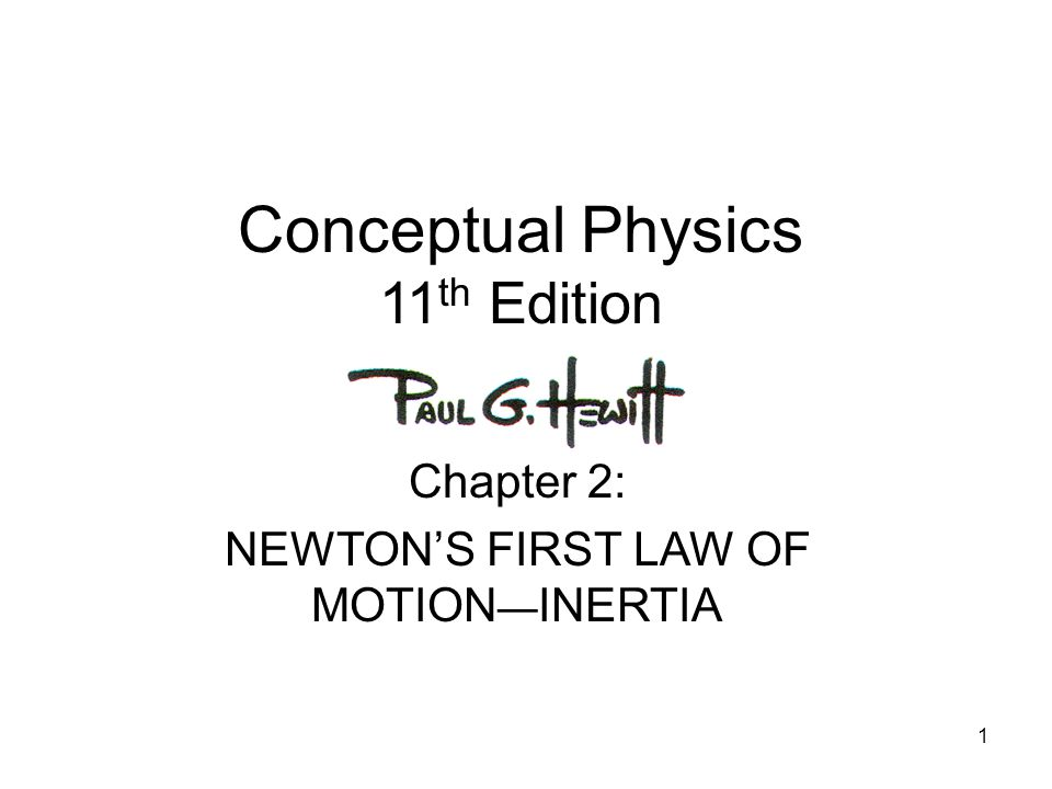 1 Conceptual Physics 11 th Edition Chapter 2: NEWTON'S FIRST LAW OF MOTION — INERTIA