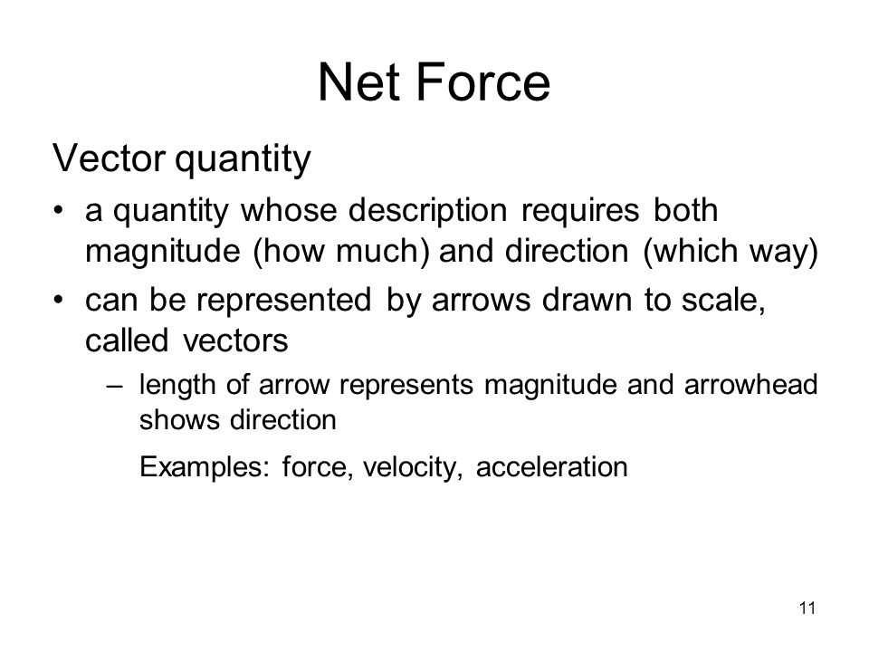 11 Net Force Vector quantity a quantity whose description requires both magnitude (how much) and direction (which way) can be represented by arrows dr