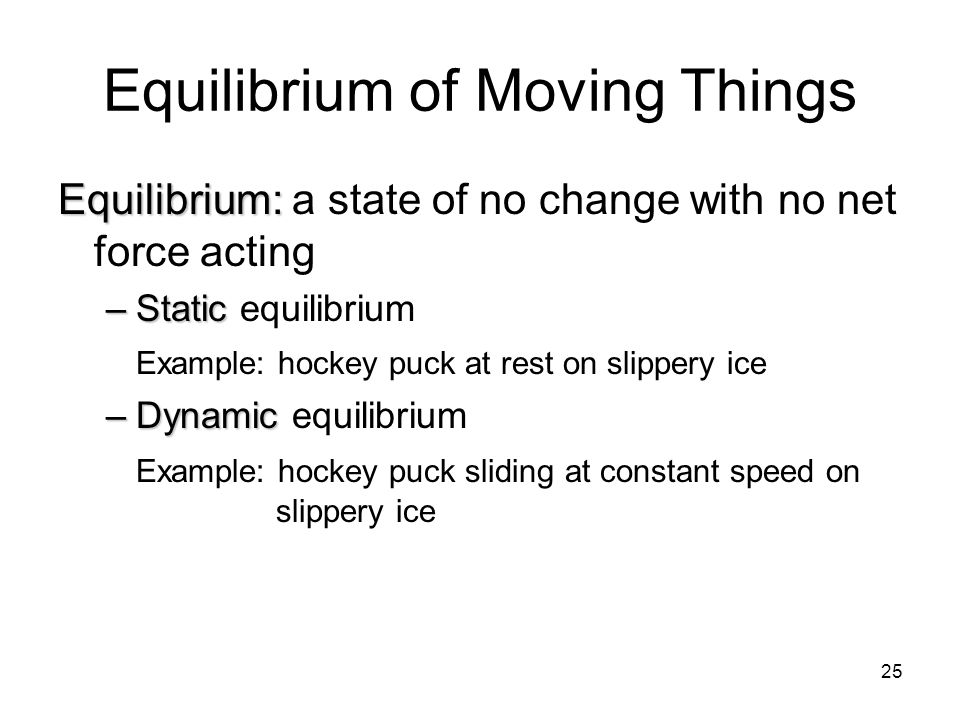 25 Equilibrium of Moving Things Equilibrium: Equilibrium: a state of no change with no net force acting –Static –Static equilibrium Example: hockey pu