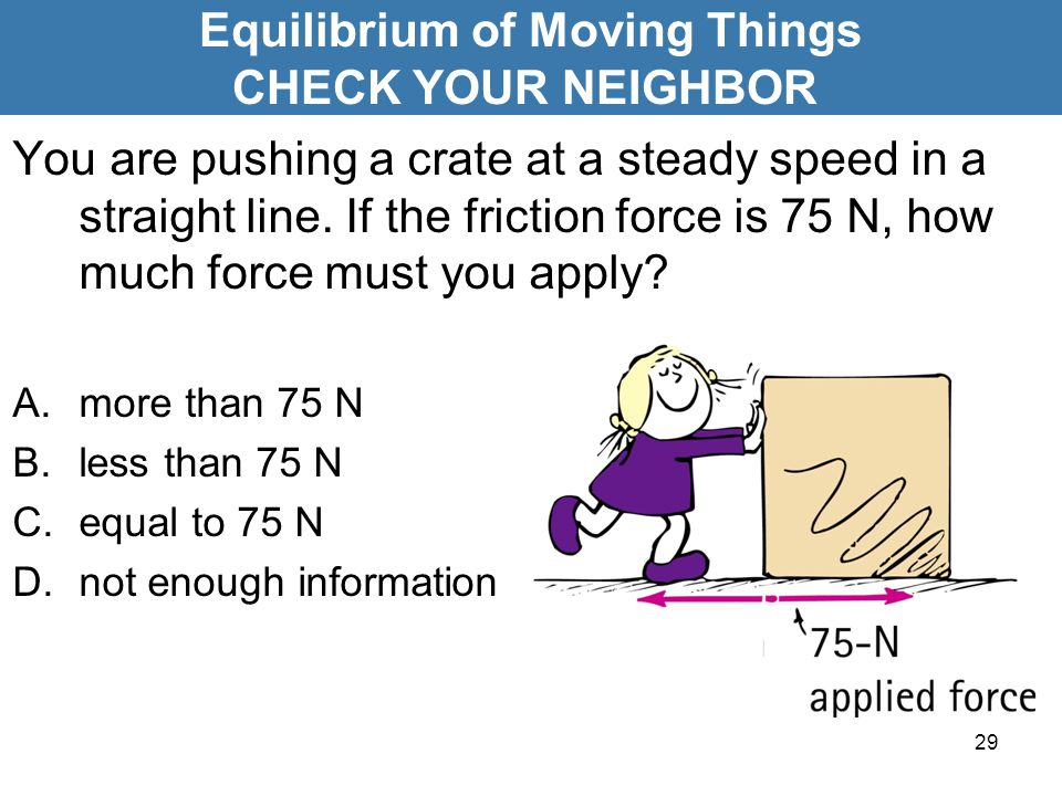 29 You are pushing a crate at a steady speed in a straight line. If the friction force is 75 N, how much force must you apply? A.more than 75 N B.less