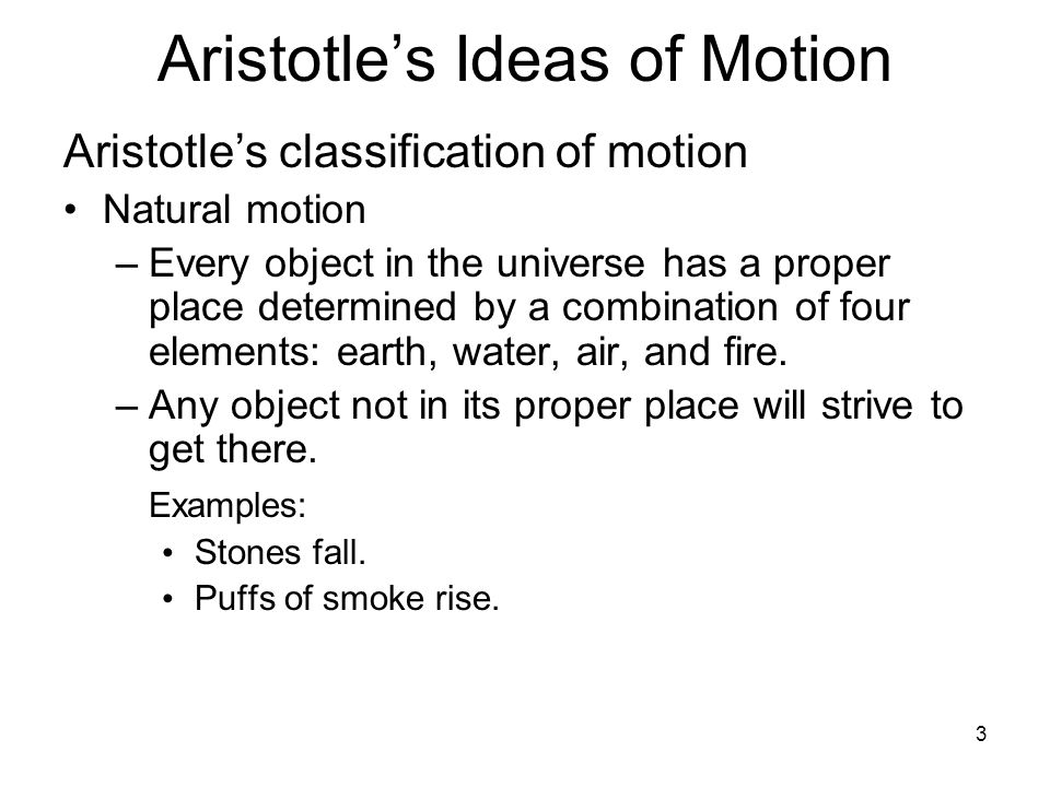 3 Aristotle's Ideas of Motion Aristotle's classification of motion Natural motion –Every object in the universe has a proper place determined by a com