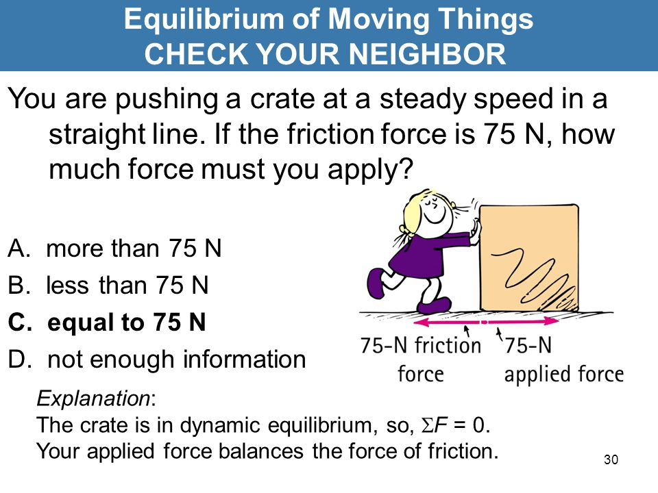 30 Equilibrium of Moving Things CHECK YOUR NEIGHBOR Explanation: The crate is in dynamic equilibrium, so,  F = 0. Your applied force balances the for
