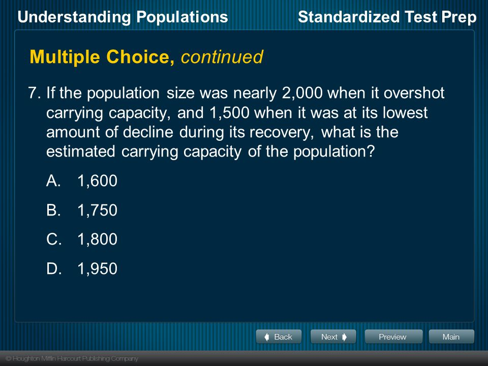 Understanding PopulationsStandardized Test Prep Multiple Choice, continued 7.If the population size was nearly 2,000 when it overshot carrying capacity, and 1,500 when it was at its lowest amount of decline during its recovery, what is the estimated carrying capacity of the population.