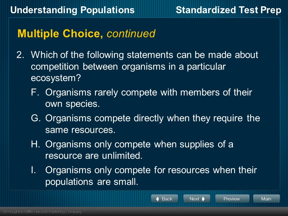 Understanding PopulationsStandardized Test Prep Multiple Choice, continued 2.Which of the following statements can be made about competition between organisms in a particular ecosystem.