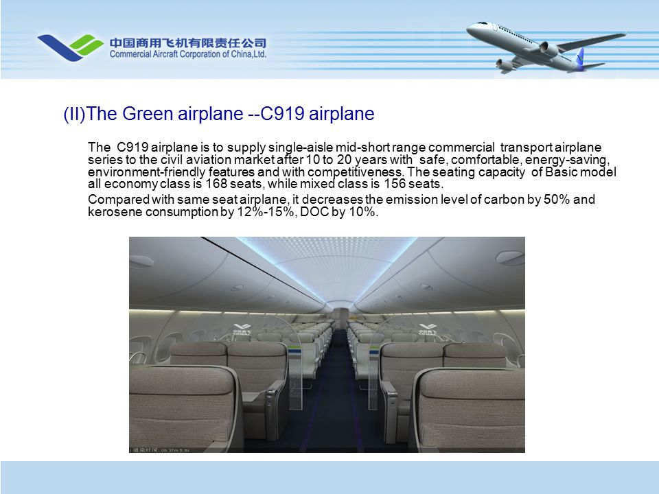 The C919 airplane is to supply single-aisle mid-short range commercial transport airplane series to the civil aviation market after 10 to 20 years with safe, comfortable, energy-saving, environment-friendly features and with competitiveness.
