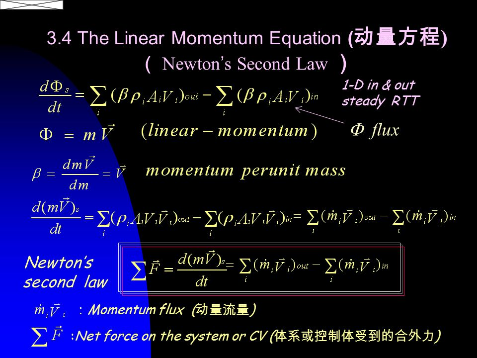 3.4 The Linear Momentum Equation ( 动量方程 ) ( Newton ' s Second Law ) Newton's second law :Net force on the system or CV ( 体系或控制体受到的合外力 ) : Momentum flux ( 动量流量 ) 1-D in & out steady RTT  flux