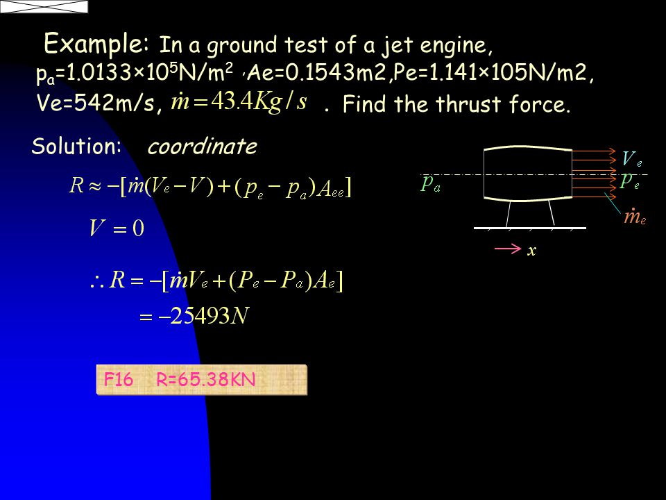Example: In a ground test of a jet engine, p a =1.0133×10 5 N/m 2, Ae=0.1543m2,Pe=1.141×105N/m2, Ve=542m/s,.
