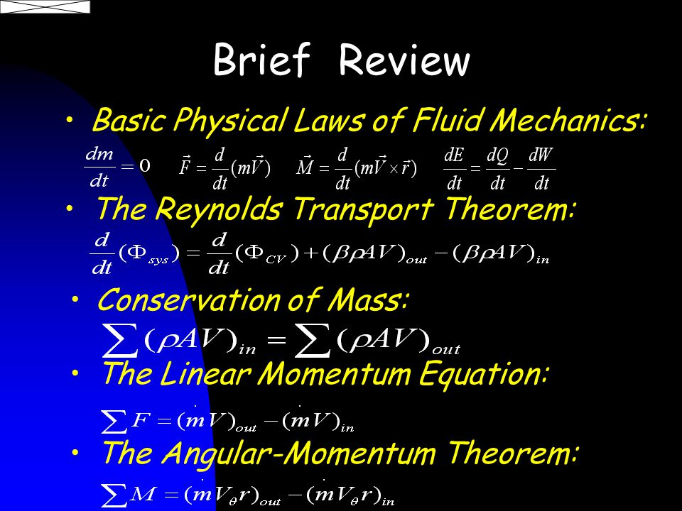 Brief Review Basic Physical Laws of Fluid Mechanics: The Reynolds Transport Theorem: The Linear Momentum Equation: The Angular-Momentum Theorem: Conservation of Mass: