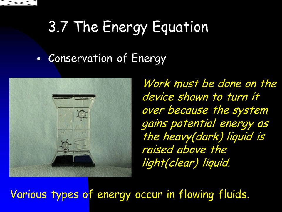 3.7 The Energy Equation Conservation of Energy Various types of energy occur in flowing fluids.