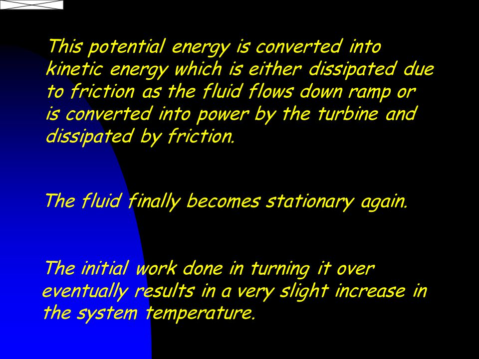 This potential energy is converted into kinetic energy which is either dissipated due to friction as the fluid flows down ramp or is converted into power by the turbine and dissipated by friction.