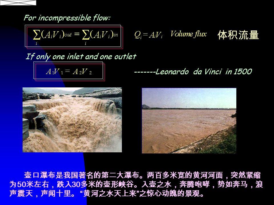 For incompressible flow: 体积流量 -------Leonardo da Vinci in 1500 If only one inlet and one outlet 壶口瀑布是我国著名的第二大瀑布。两百多米宽的黄河河面,突然紧缩 为 50 米左右,跌入 30 多米的壶形峡谷。入壶之水,奔腾咆哮,势如奔马,浪 声震天,声闻十里。 黄河之水天上来 之惊心动魄的景观。