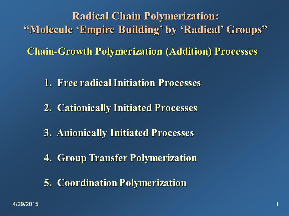 4/29/20151 Radical Chain Polymerization: Molecule 'Empire Building' by 'Radical' Groups Chain-Growth Polymerization (Addition) Processes 1.