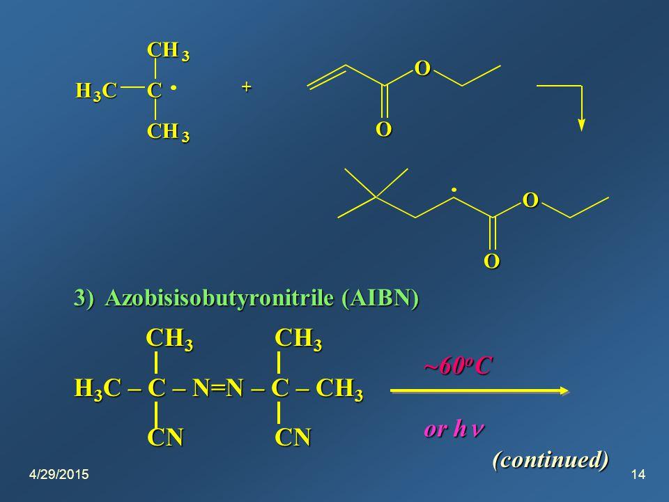 4/29/201514 H 3 CC CH 3 CH 3 + O O O O 3) Azobisisobutyronitrile (AIBN) (continued) CH 3 CH 3 CH 3 CH 3 H 3 C – C – N=N – C – CH 3 CNCN CNCN ~60 o C or h or h