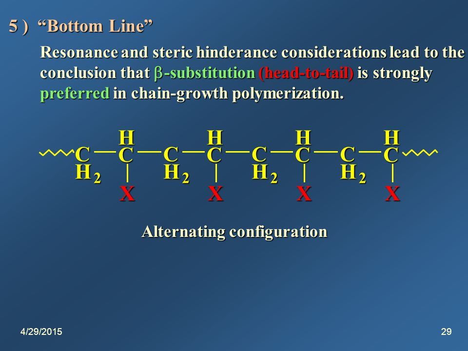 4/29/201529 5 ) Bottom Line Resonance and steric hinderance considerations lead to the conclusion that  -substitution (head-to-tail) is strongly preferred in chain-growth polymerization.