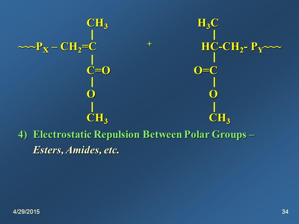 4/29/201534 CH 3 H 3 C CH 3 H 3 C ~~~P X – CH 2 =C + HC-CH 2 - P Y ~~~ C=O O=C C=O O=C O O O O CH 3 CH 3 CH 3 CH 3 4)Electrostatic Repulsion Between Polar Groups – Esters, Amides, etc.