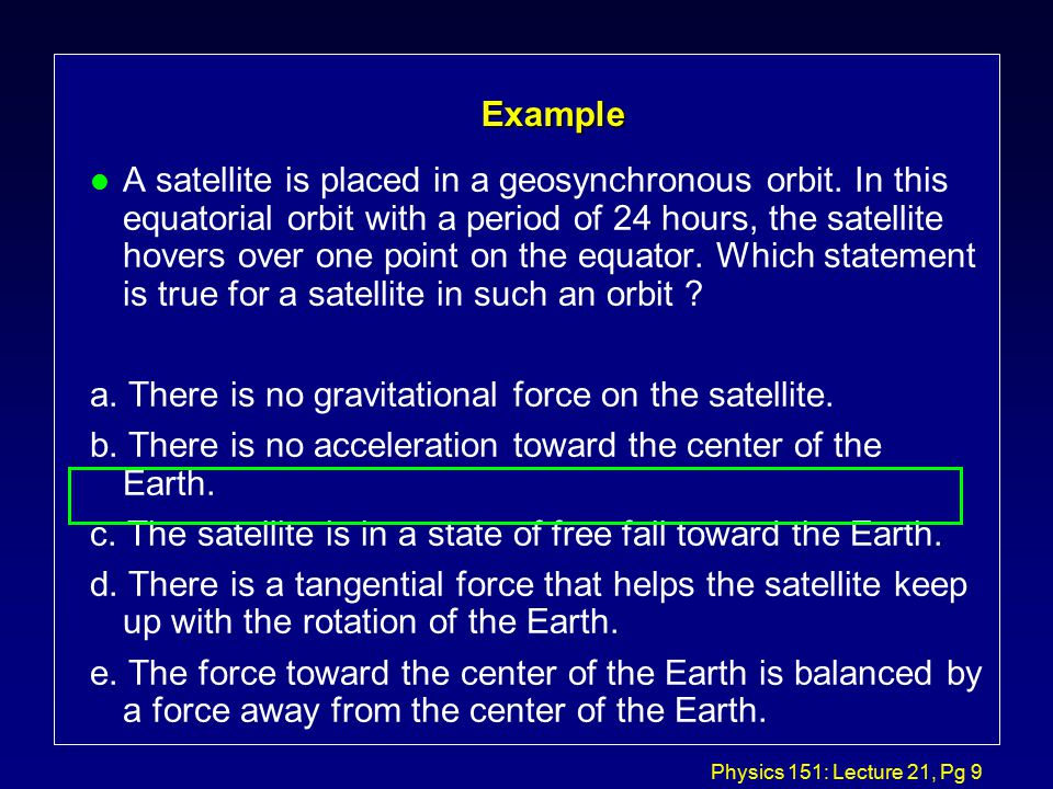 Physics 151: Lecture 21, Pg 8 Example l A satellite is in a circular orbit about the Earth at an altitude at which air resistance is negligible. Which
