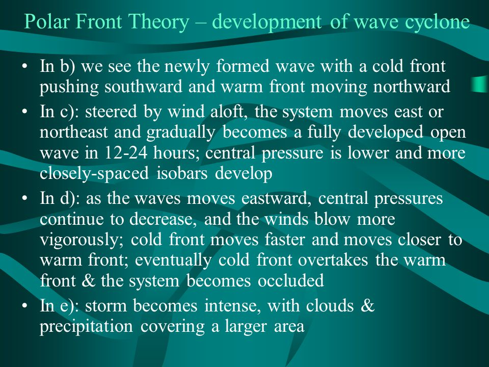 Polar Front Theory – development of wave cyclone In b) we see the newly formed wave with a cold front pushing southward and warm front moving northward In c): steered by wind aloft, the system moves east or northeast and gradually becomes a fully developed open wave in 12-24 hours; central pressure is lower and more closely-spaced isobars develop In d): as the waves moves eastward, central pressures continue to decrease, and the winds blow more vigorously; cold front moves faster and moves closer to warm front; eventually cold front overtakes the warm front & the system becomes occluded In e): storm becomes intense, with clouds & precipitation covering a larger area