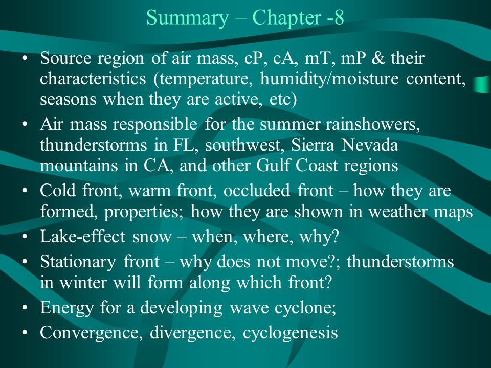 Summary – Chapter -8 Source region of air mass, cP, cA, mT, mP & their characteristics (temperature, humidity/moisture content, seasons when they are active, etc) Air mass responsible for the summer rainshowers, thunderstorms in FL, southwest, Sierra Nevada mountains in CA, and other Gulf Coast regions Cold front, warm front, occluded front – how they are formed, properties; how they are shown in weather maps Lake-effect snow – when, where, why.