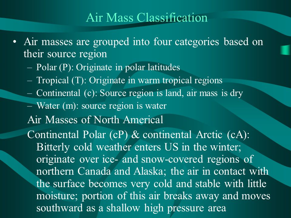 Air Mass Classification Air masses are grouped into four categories based on their source region –Polar (P): Originate in polar latitudes –Tropical (T): Originate in warm tropical regions –Continental (c): Source region is land, air mass is dry –Water (m): source region is water Air Masses of North Americal Continental Polar (cP) & continental Arctic (cA): Bitterly cold weather enters US in the winter; originate over ice- and snow-covered regions of northern Canada and Alaska; the air in contact with the surface becomes very cold and stable with little moisture; portion of this air breaks away and moves southward as a shallow high pressure area