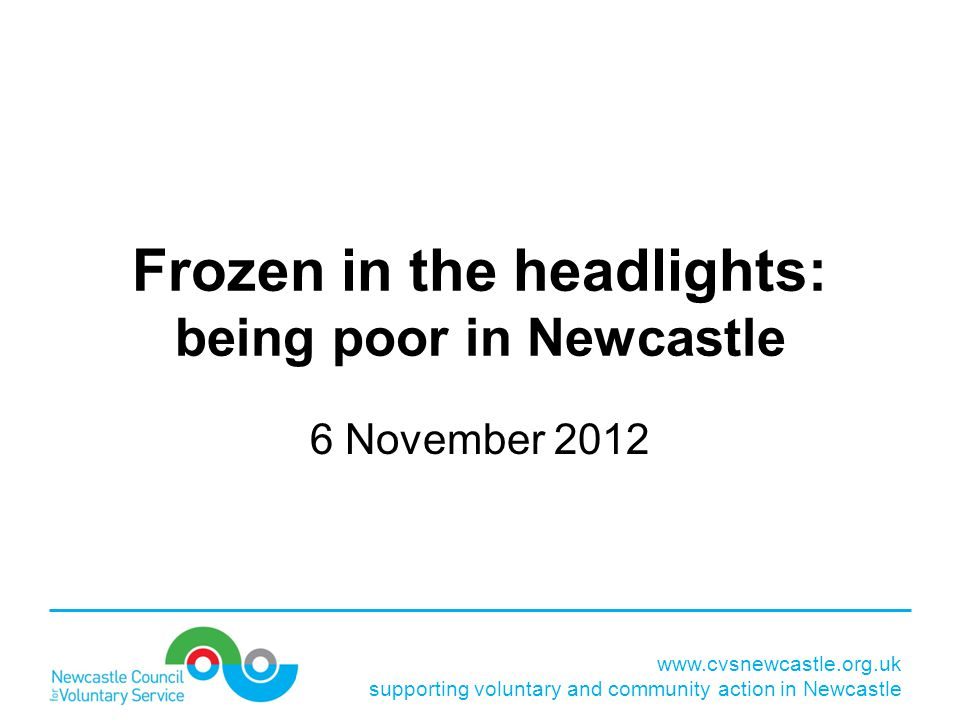 www.cvsnewcastle.org.uk supporting voluntary and community action in Newcastle Frozen in the headlights: being poor in Newcastle 6 November 2012