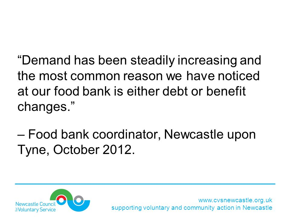 Demand has been steadily increasing and the most common reason we have noticed at our food bank is either debt or benefit changes. – Food bank coordinator, Newcastle upon Tyne, October 2012.