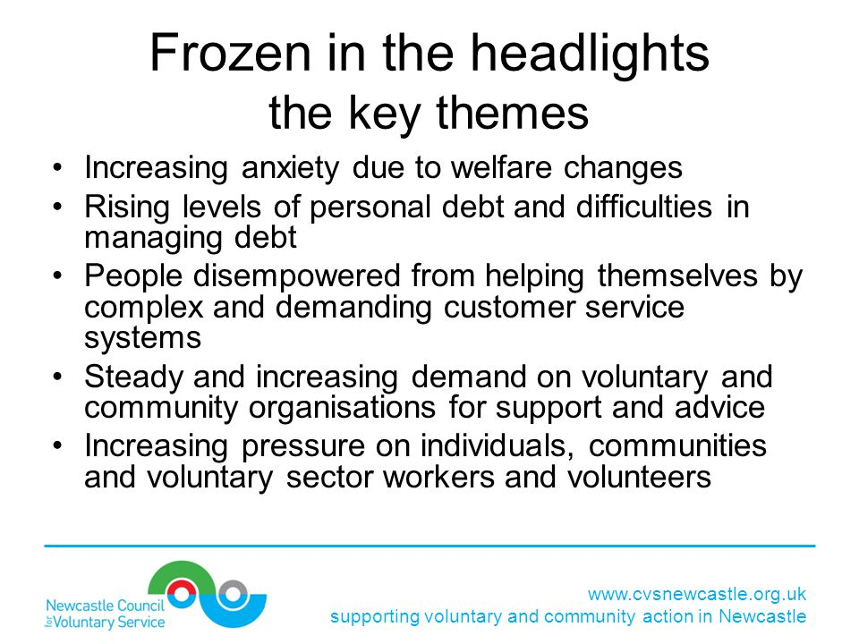 www.cvsnewcastle.org.uk supporting voluntary and community action in Newcastle Frozen in the headlights the key themes Increasing anxiety due to welfare changes Rising levels of personal debt and difficulties in managing debt People disempowered from helping themselves by complex and demanding customer service systems Steady and increasing demand on voluntary and community organisations for support and advice Increasing pressure on individuals, communities and voluntary sector workers and volunteers
