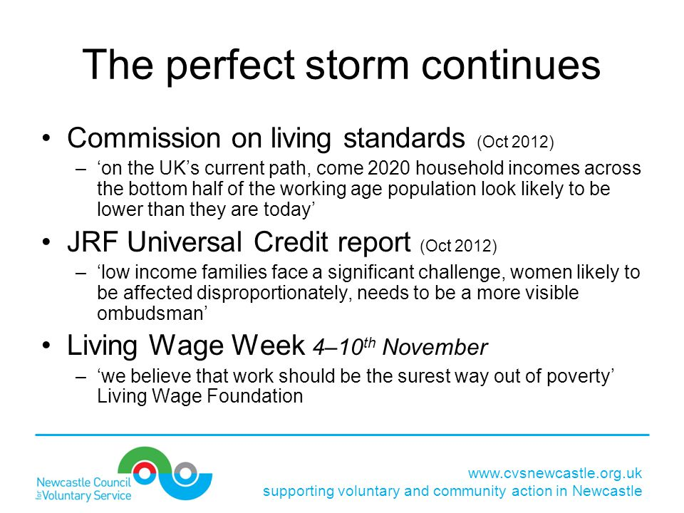 www.cvsnewcastle.org.uk supporting voluntary and community action in Newcastle The perfect storm continues Commission on living standards (Oct 2012) –'on the UK's current path, come 2020 household incomes across the bottom half of the working age population look likely to be lower than they are today' JRF Universal Credit report (Oct 2012) –'low income families face a significant challenge, women likely to be affected disproportionately, needs to be a more visible ombudsman' Living Wage Week 4–10 th November –'we believe that work should be the surest way out of poverty' Living Wage Foundation