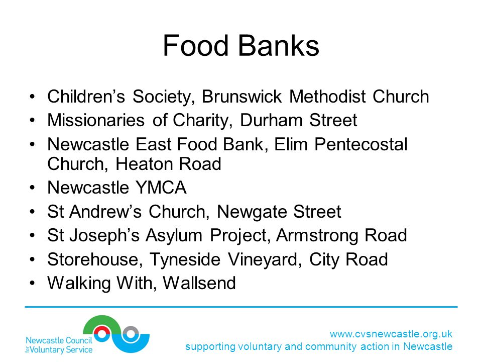 Food Banks Children's Society, Brunswick Methodist Church Missionaries of Charity, Durham Street Newcastle East Food Bank, Elim Pentecostal Church, Heaton Road Newcastle YMCA St Andrew's Church, Newgate Street St Joseph's Asylum Project, Armstrong Road Storehouse, Tyneside Vineyard, City Road Walking With, Wallsend www.cvsnewcastle.org.uk supporting voluntary and community action in Newcastle
