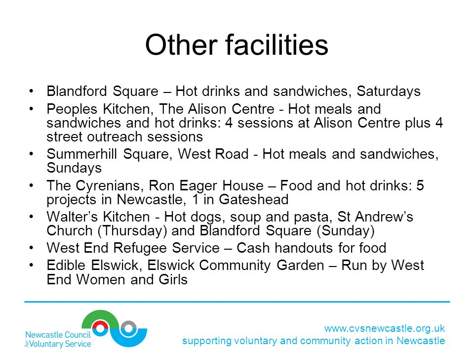 Other facilities Blandford Square – Hot drinks and sandwiches, Saturdays Peoples Kitchen, The Alison Centre - Hot meals and sandwiches and hot drinks: 4 sessions at Alison Centre plus 4 street outreach sessions Summerhill Square, West Road - Hot meals and sandwiches, Sundays The Cyrenians, Ron Eager House – Food and hot drinks: 5 projects in Newcastle, 1 in Gateshead Walter's Kitchen - Hot dogs, soup and pasta, St Andrew's Church (Thursday) and Blandford Square (Sunday) West End Refugee Service – Cash handouts for food Edible Elswick, Elswick Community Garden – Run by West End Women and Girls www.cvsnewcastle.org.uk supporting voluntary and community action in Newcastle