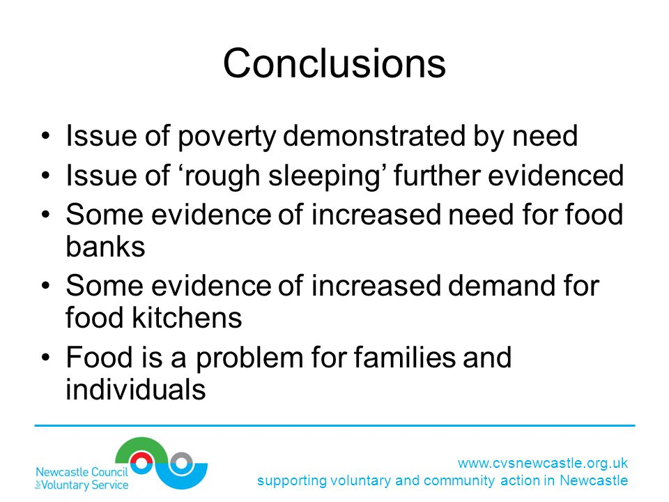 Conclusions Issue of poverty demonstrated by need Issue of 'rough sleeping' further evidenced Some evidence of increased need for food banks Some evidence of increased demand for food kitchens Food is a problem for families and individuals www.cvsnewcastle.org.uk supporting voluntary and community action in Newcastle