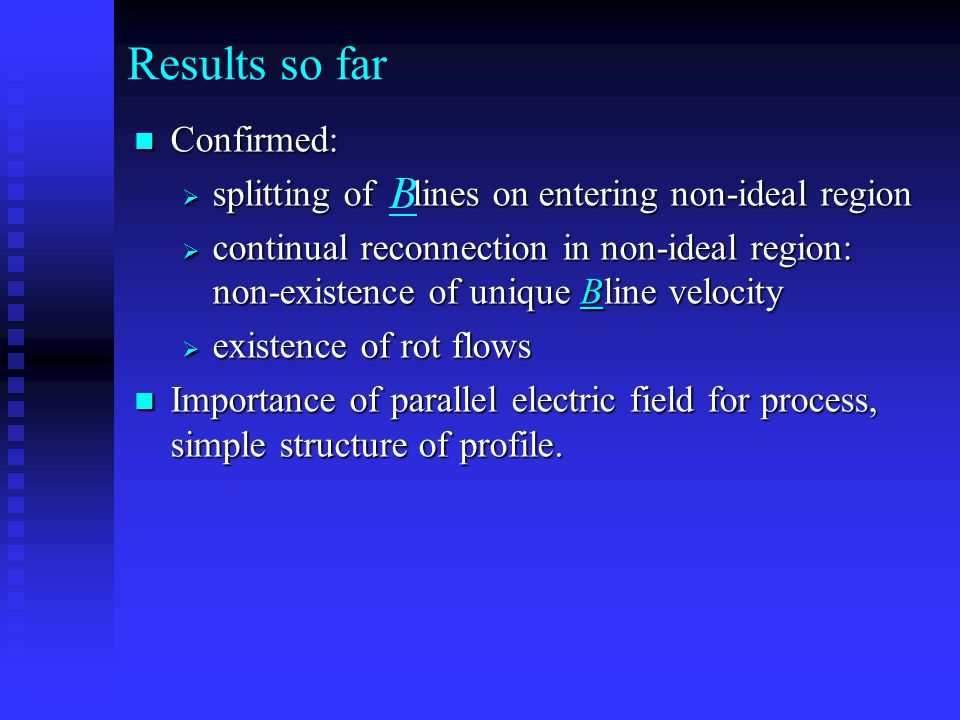 Results so far Confirmed: Confirmed:  splitting of lines on entering non-ideal region  continual reconnection in non-ideal region: non-existence of unique Bline velocity  existence of rot flows Importance of parallel electric field for process, simple structure of profile.