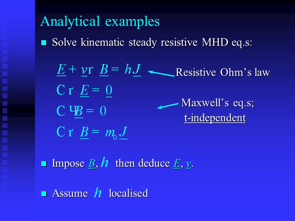 Analytical examples Solve kinematic steady resistive MHD eq.s: Solve kinematic steady resistive MHD eq.s: Resistive Ohm's law Resistive Ohm's law Maxwell's eq.s; Maxwell's eq.s; t-independent t-independent Impose B, then deduce E, v.