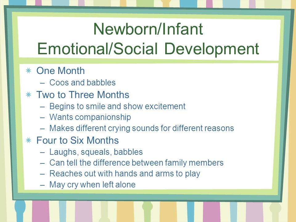 Newborn/Infant Emotional/Social Development One Month –Coos and babbles Two to Three Months –Begins to smile and show excitement –Wants companionship