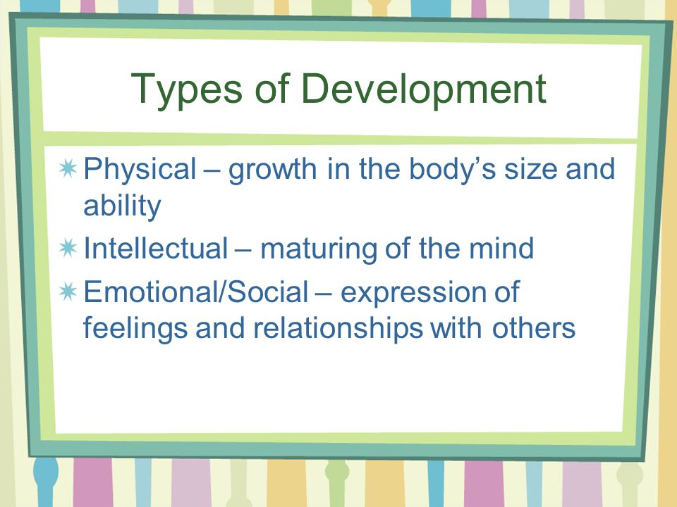 Types of Development Physical – growth in the body's size and ability Intellectual – maturing of the mind Emotional/Social – expression of feelings and relationships with others