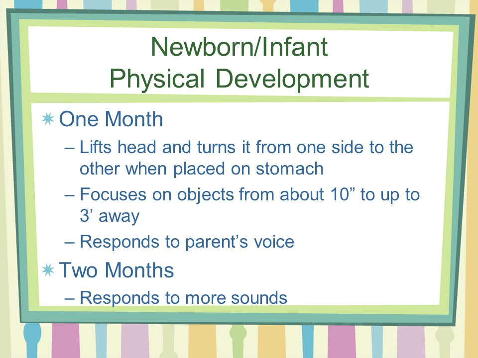 Newborn/Infant Physical Development One Month –Lifts head and turns it from one side to the other when placed on stomach –Focuses on objects from abou