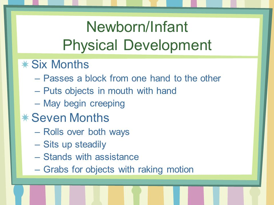 Newborn/Infant Physical Development Six Months –Passes a block from one hand to the other –Puts objects in mouth with hand –May begin creeping Seven Months –Rolls over both ways –Sits up steadily –Stands with assistance –Grabs for objects with raking motion