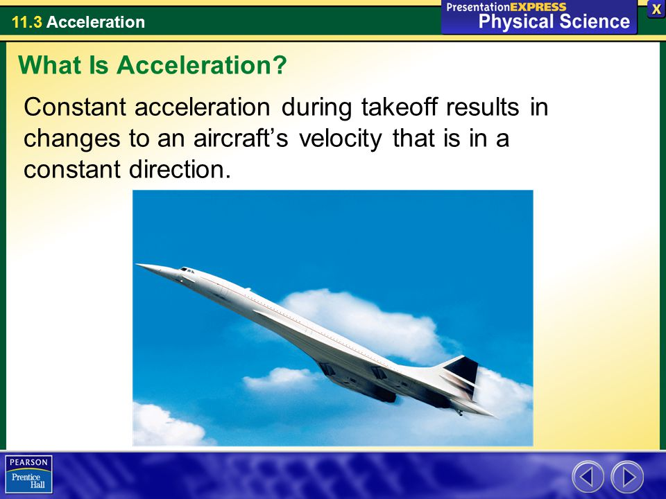 11.3 Acceleration Constant acceleration during takeoff results in changes to an aircraft's velocity that is in a constant direction. What Is Accelerat