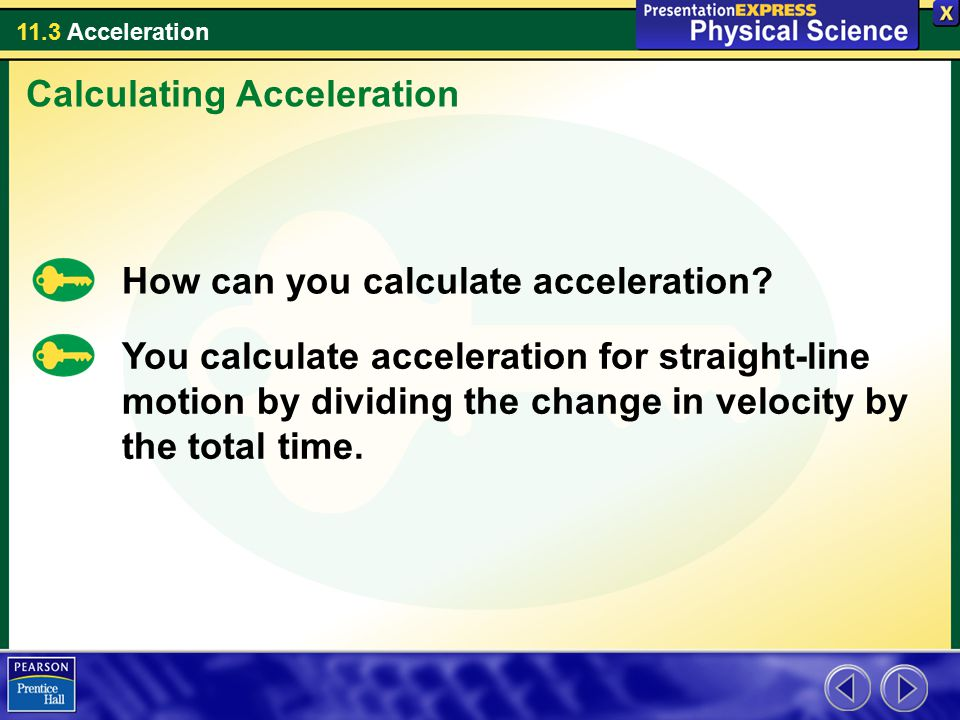 11.3 Acceleration How can you calculate acceleration? You calculate acceleration for straight-line motion by dividing the change in velocity by the to