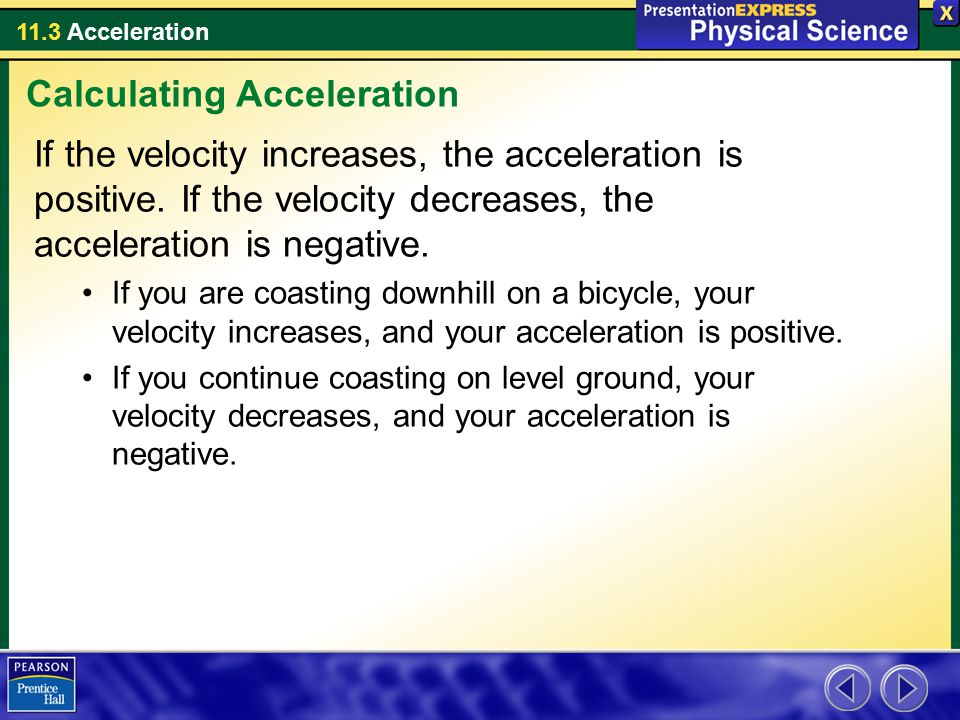 11.3 Acceleration If the velocity increases, the acceleration is positive. If the velocity decreases, the acceleration is negative. If you are coastin