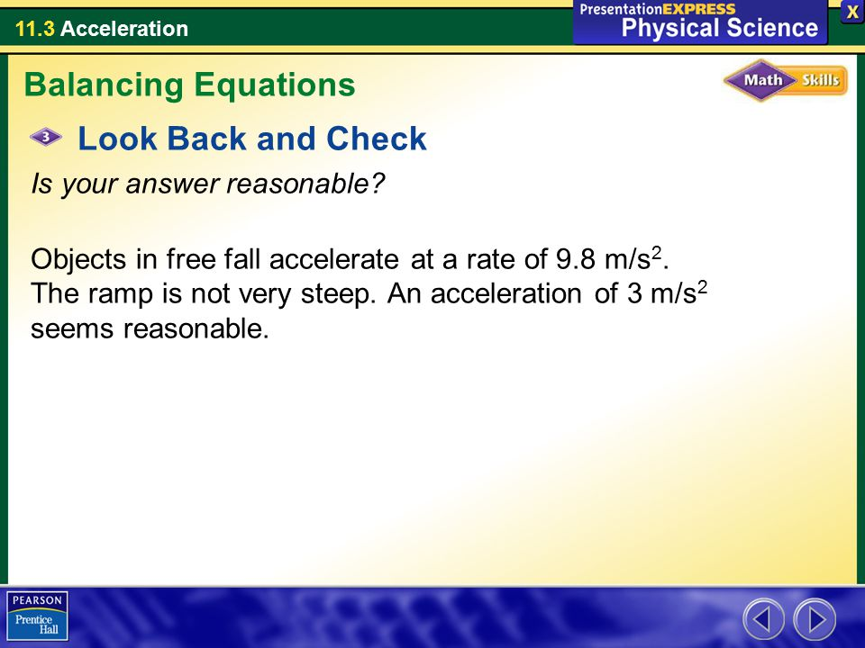 11.3 Acceleration Look Back and Check Is your answer reasonable? Objects in free fall accelerate at a rate of 9.8 m/s 2. The ramp is not very steep. A