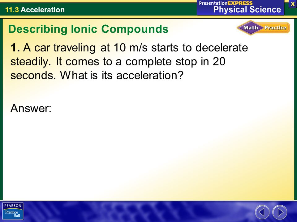 11.3 Acceleration 1. A car traveling at 10 m/s starts to decelerate steadily. It comes to a complete stop in 20 seconds. What is its acceleration? Ans