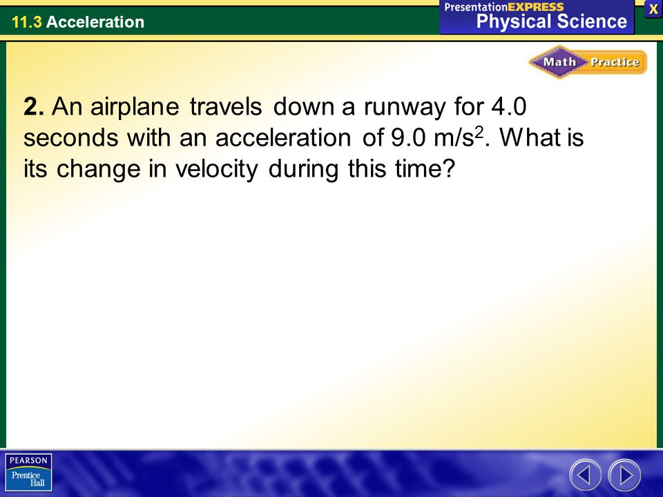 11.3 Acceleration 2. An airplane travels down a runway for 4.0 seconds with an acceleration of 9.0 m/s 2. What is its change in velocity during this t