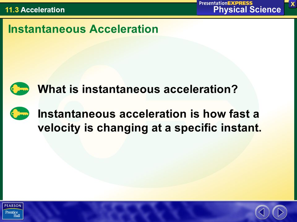 11.3 Acceleration What is instantaneous acceleration? Instantaneous acceleration is how fast a velocity is changing at a specific instant. Instantaneo