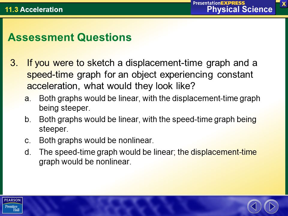 11.3 Acceleration Assessment Questions 3.If you were to sketch a displacement-time graph and a speed-time graph for an object experiencing constant ac