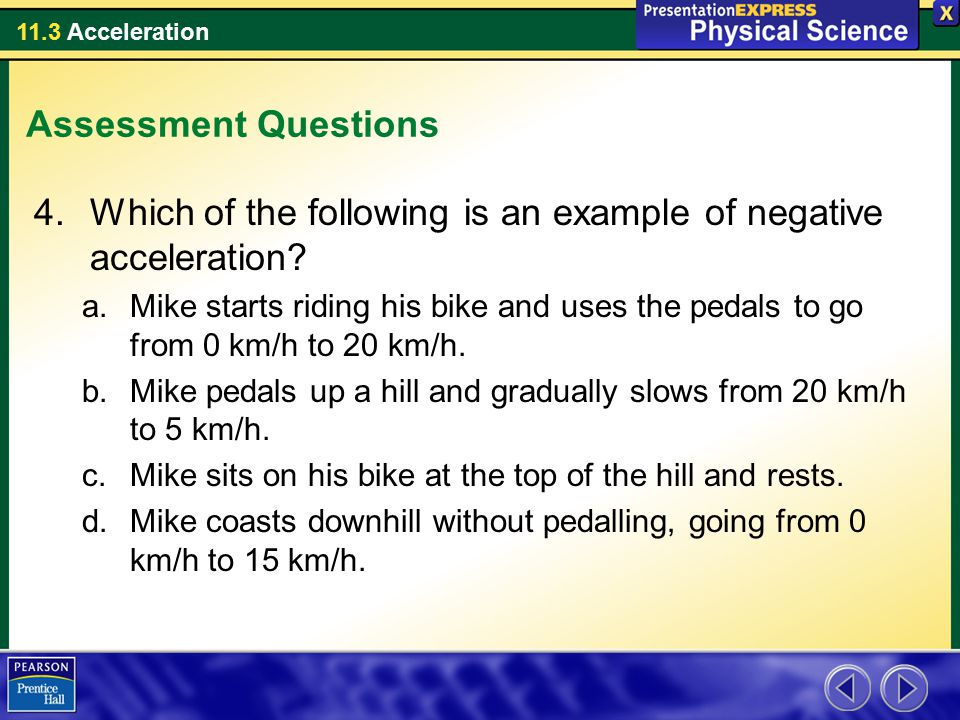 11.3 Acceleration Assessment Questions 4.Which of the following is an example of negative acceleration? a.Mike starts riding his bike and uses the ped
