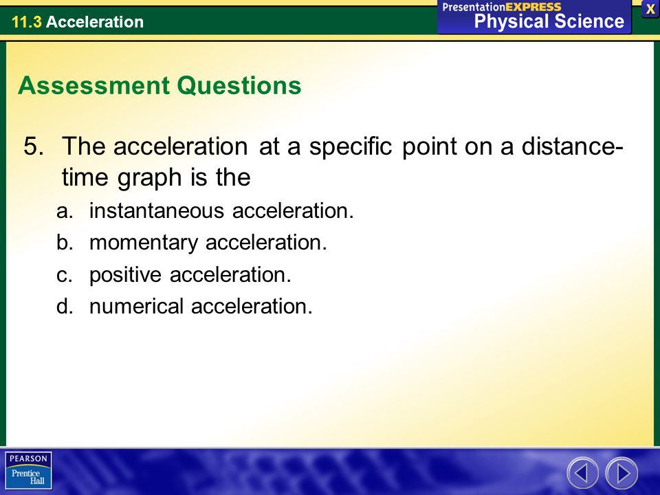 11.3 Acceleration Assessment Questions 5.The acceleration at a specific point on a distance- time graph is the a.instantaneous acceleration. b.momenta