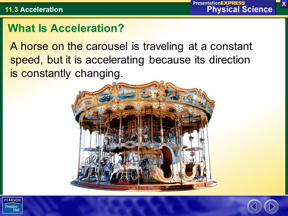 11.3 Acceleration A horse on the carousel is traveling at a constant speed, but it is accelerating because its direction is constantly changing. What