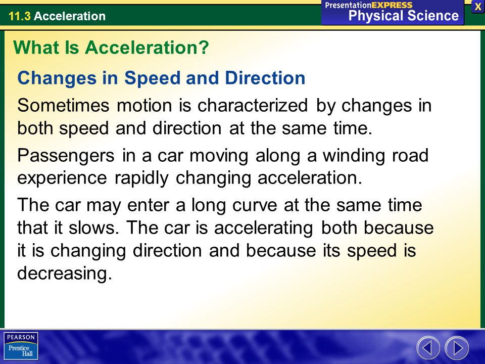 11.3 Acceleration Changes in Speed and Direction Sometimes motion is characterized by changes in both speed and direction at the same time. Passengers