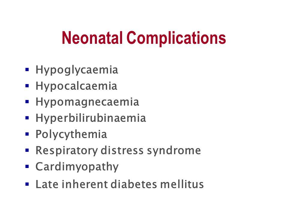 Neonatal Complications  Hypoglycaemia  Hypocalcaemia  Hypomagnecaemia  Hyperbilirubinaemia  Polycythemia  Respiratory distress syndrome  Cardimyopathy  Late inherent diabetes mellitus